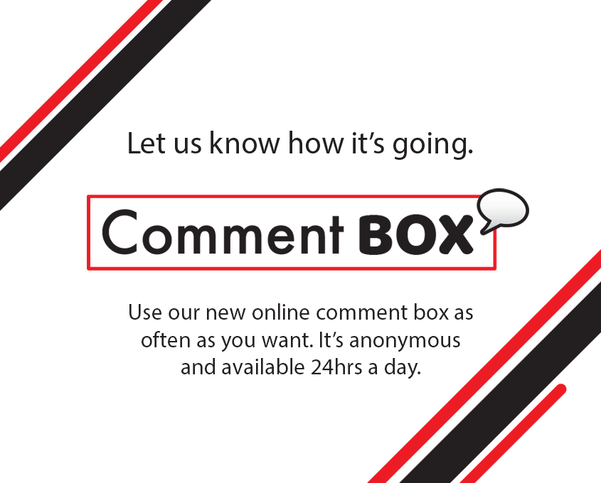 Let us know how it's going. Use our new online comment box as often as you want.  It's anonymous and available 24hrs a day.